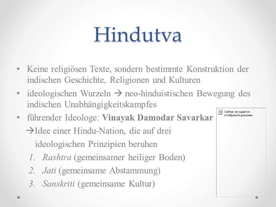 Hindutva Ziel der Hindutva-Bewegung: (Wieder-)Erschaffung einer Hindu-Nation Rückgriff auf eine konstruierte gemeinsame Vergangenheit aller Hindus Existenz jedoch = diskutabel Abkehr von als Fehlentwicklungen bewerteten Elementen des zeitgenössischen Hinduismus, insbesondere vom Kastensystem