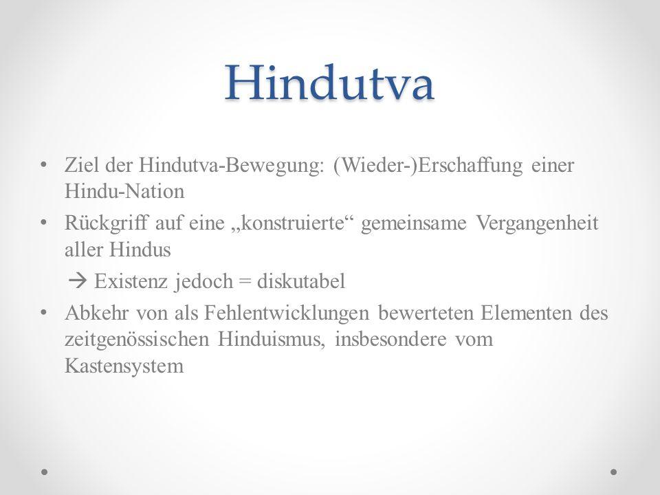 Hindutva Ziel der Hindutva-Bewegung: (Wieder-)Erschaffung einer Hindu-Nation Rückgriff auf eine konstruierte gemeinsame Vergangenheit aller Hindus Exi