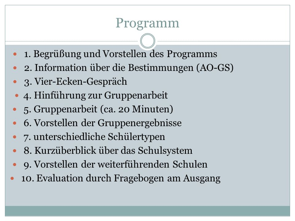Programm 1. Begrüßung und Vorstellen des Programms 2. Information über die Bestimmungen (AO-GS) 3. Vier-Ecken-Gespräch 4. Hinführung zur Gruppenarbeit
