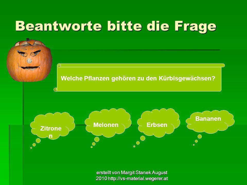 erstellt von Margit Stanek August 2010 http://vs-material.wegerer.at Beantworte bitte die Frage Welche Pflanzen gehören zu den Kürbisgewächsen? Zitron