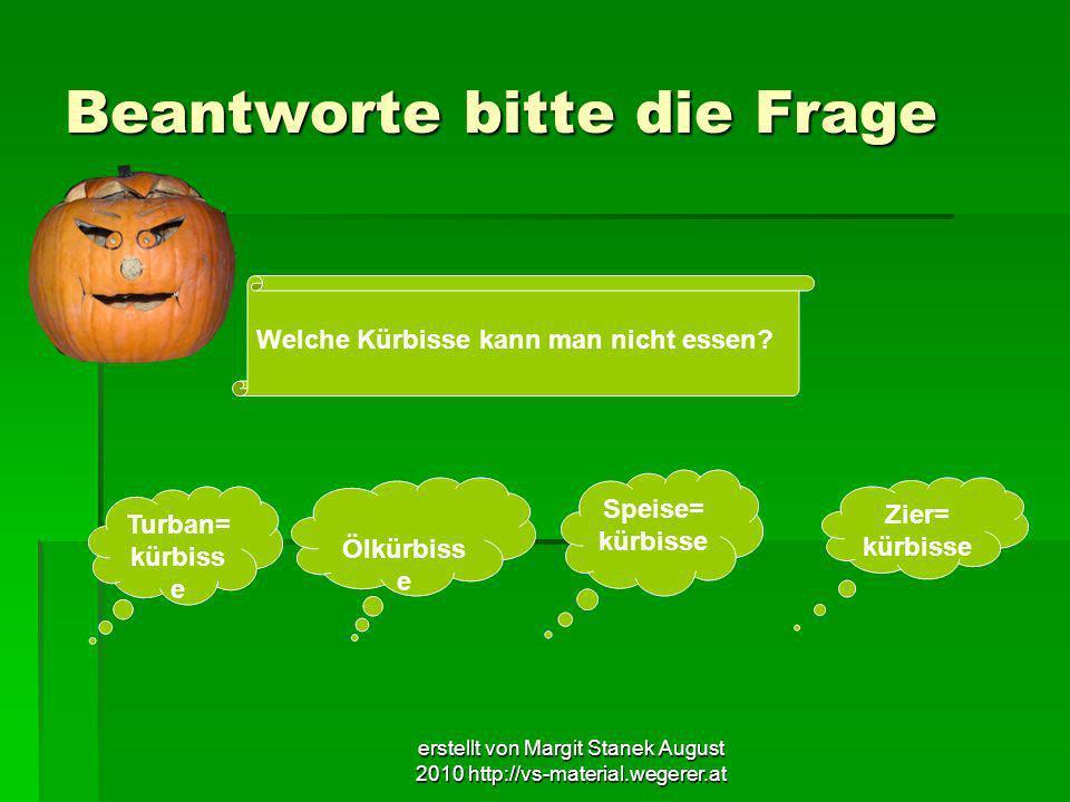 erstellt von Margit Stanek August 2010 http://vs-material.wegerer.at Beantworte bitte die Frage Welche Kürbisse kann man nicht essen? Turban= kürbiss