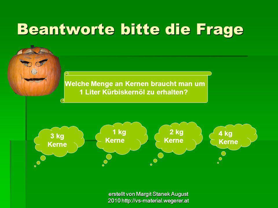 erstellt von Margit Stanek August 2010 http://vs-material.wegerer.at Beantworte bitte die Frage Welche Menge an Kernen braucht man um 1 Liter Kürbiske