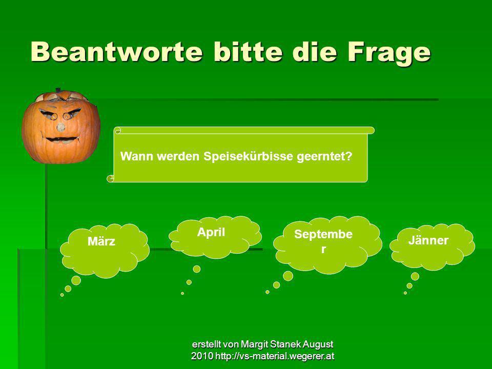 erstellt von Margit Stanek August 2010 http://vs-material.wegerer.at Beantworte bitte die Frage Wann werden Speisekürbisse geerntet? März April Septem
