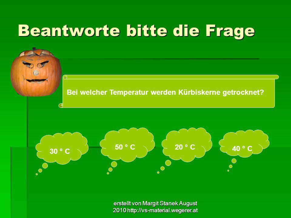 erstellt von Margit Stanek August 2010 http://vs-material.wegerer.at Beantworte bitte die Frage Bei welcher Temperatur werden Kürbiskerne getrocknet?