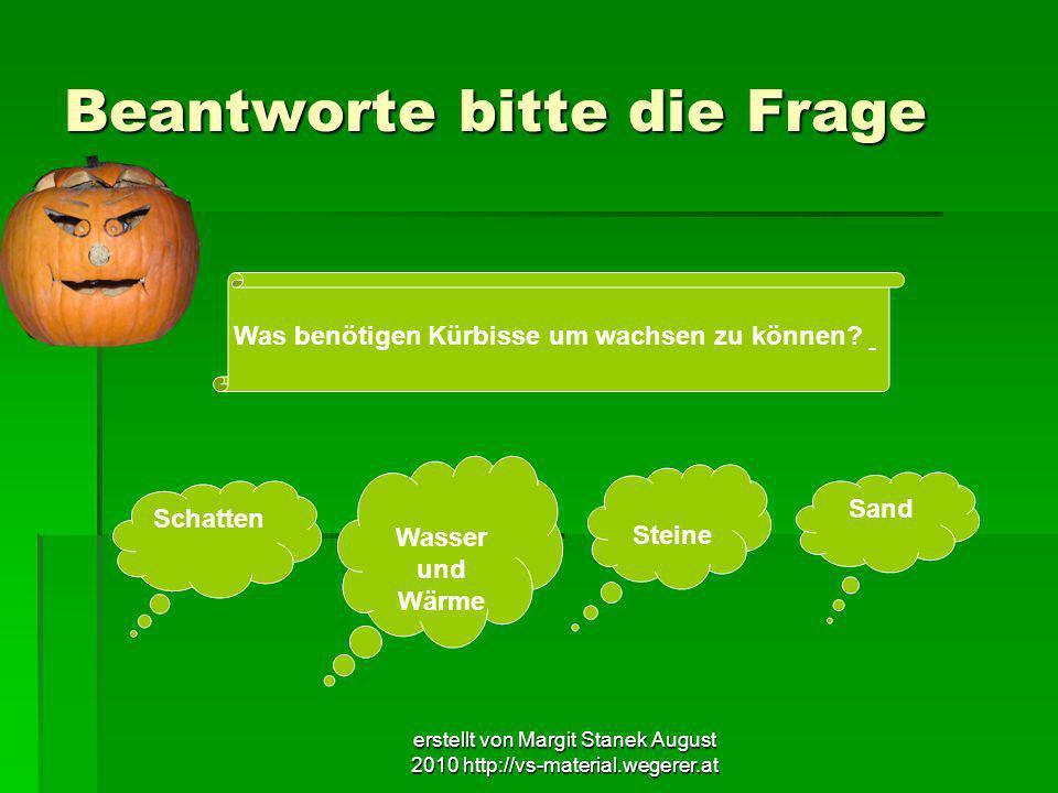 erstellt von Margit Stanek August 2010 http://vs-material.wegerer.at Beantworte bitte die Frage Was benötigen Kürbisse um wachsen zu können? Schatten