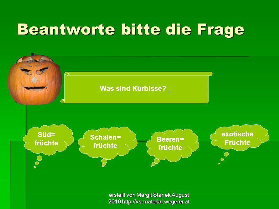 erstellt von Margit Stanek August 2010 http://vs-material.wegerer.at Beantworte bitte die Frage Was sind Kürbisse? Süd= früchte Schalen= früchte Beere