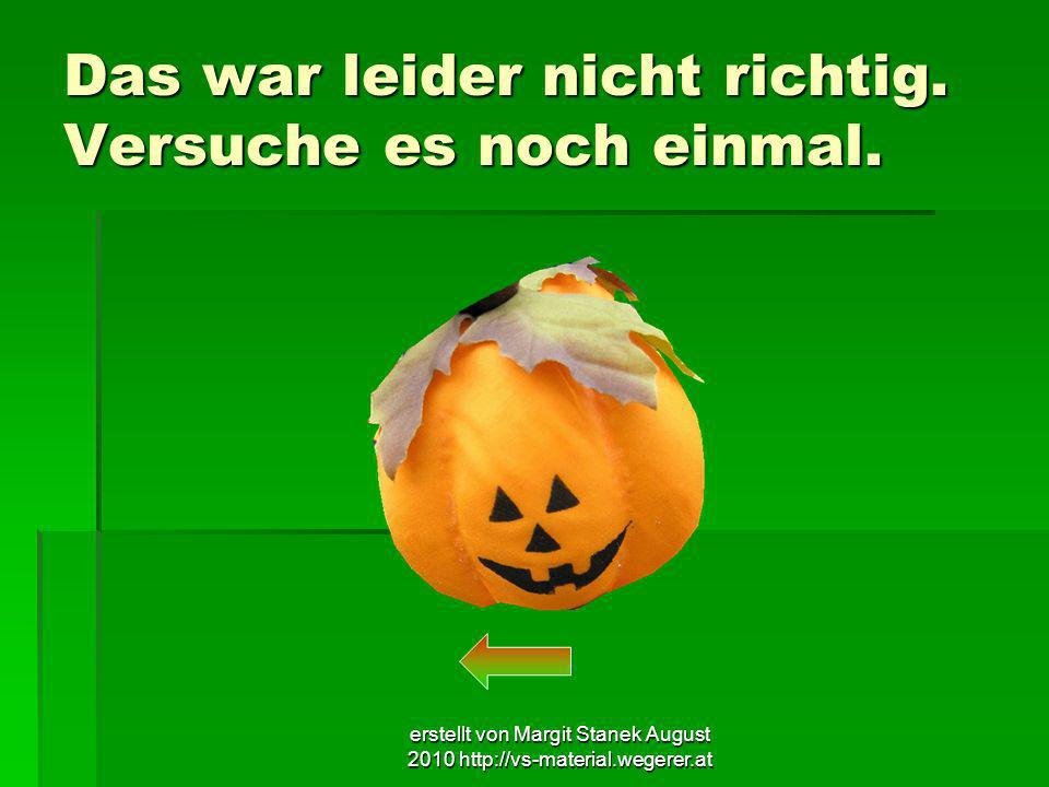 erstellt von Margit Stanek August 2010 http://vs-material.wegerer.at Das war leider nicht richtig. Versuche es noch einmal.