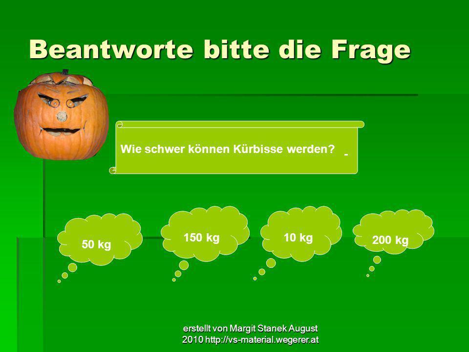 erstellt von Margit Stanek August 2010 http://vs-material.wegerer.at Beantworte bitte die Frage Wie schwer können Kürbisse werden? 50 kg 150 kg 10 kg