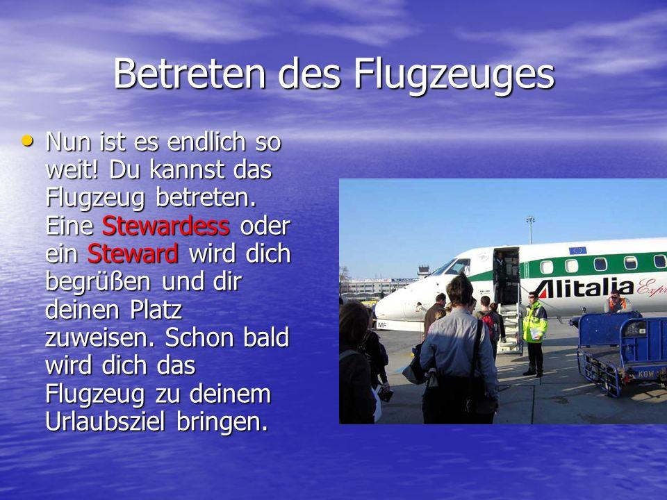 Betreten des Flugzeuges Nun ist es endlich so weit! Du kannst das Flugzeug betreten. Eine Stewardess oder ein Steward wird dich begrüßen und dir deine