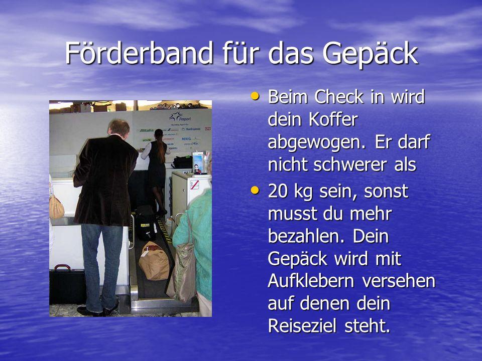 Förderband für das Gepäck Beim Check in wird dein Koffer abgewogen. Er darf nicht schwerer als 20 kg sein, sonst musst du mehr bezahlen. Dein Gepäck w