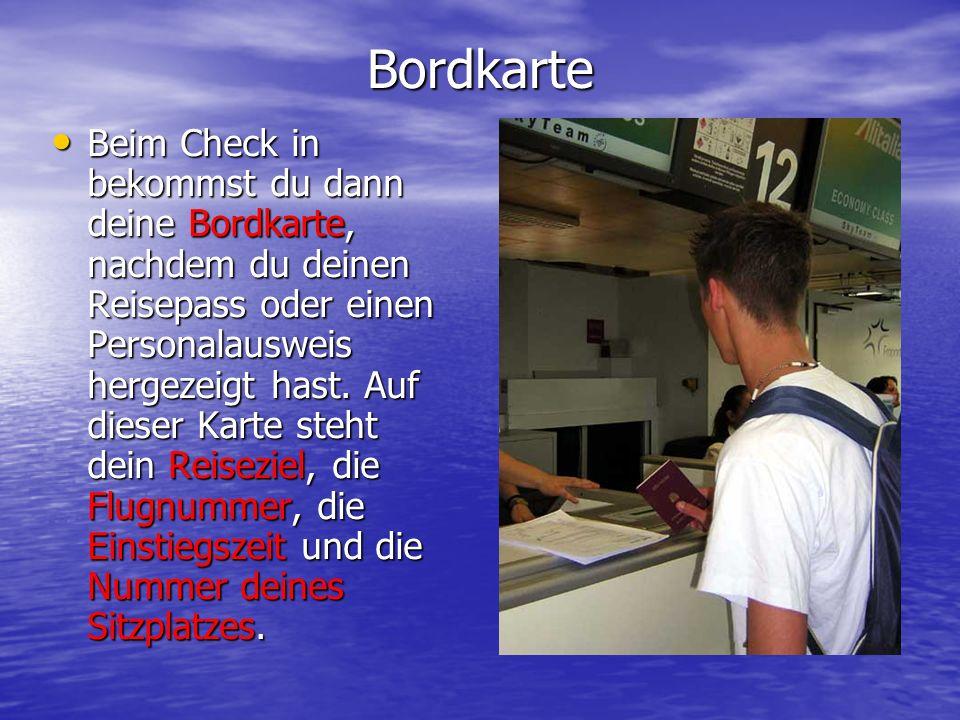 Bordkarte Beim Check in bekommst du dann deine Bordkarte, nachdem du deinen Reisepass oder einen Personalausweis hergezeigt hast. Auf dieser Karte ste
