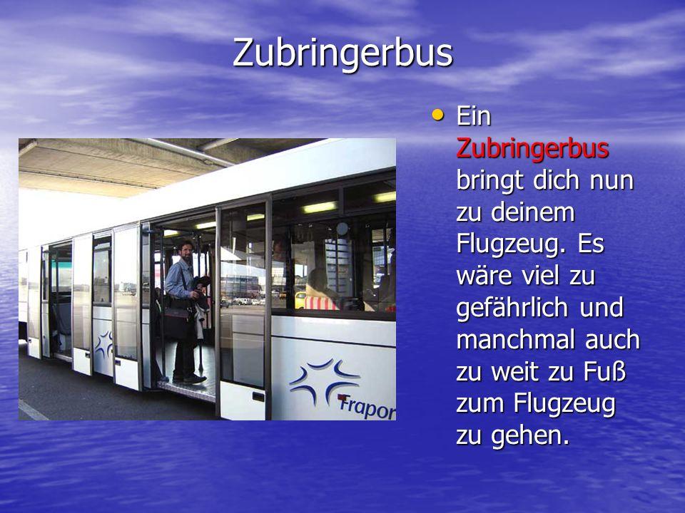 Zubringerbus Ein Zubringerbus bringt dich nun zu deinem Flugzeug. Es wäre viel zu gefährlich und manchmal auch zu weit zu Fuß zum Flugzeug zu gehen. E