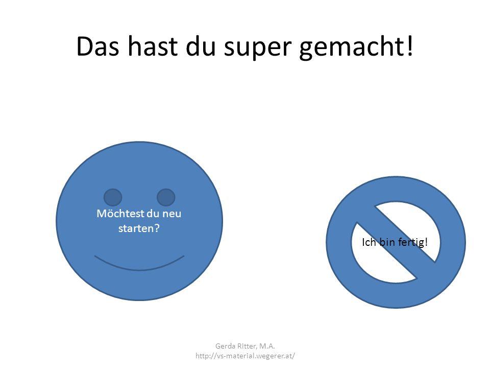 Das hast du super gemacht! Möchtest du neu starten? Ich bin fertig! Gerda Ritter, M.A. http://vs-material.wegerer.at/