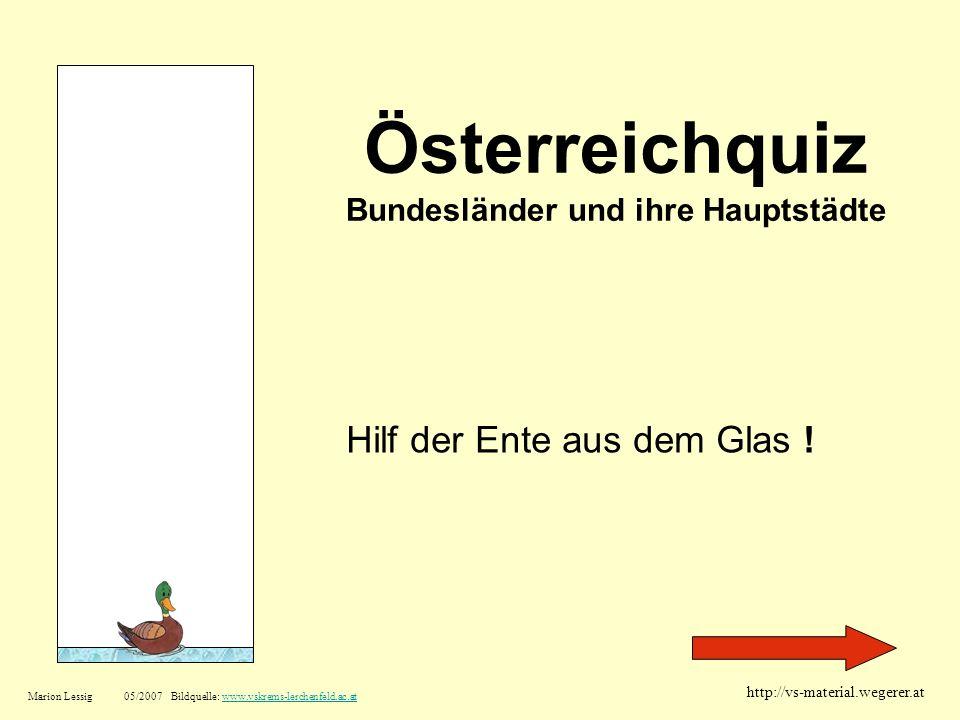 Österreichquiz Bundesländer und ihre Hauptstädte Hilf der Ente aus dem Glas ! Marion Lessig05/2007 Bildquelle: www.vskrems-lerchenfeld.ac.atwww.vskrem