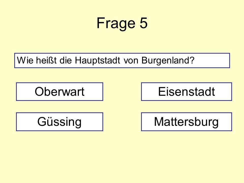 Frage 5 Wie heißt die Hauptstadt von Burgenland? Oberwart GüssingMattersburg Eisenstadt