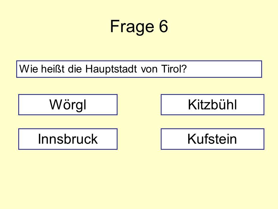 Frage 6 Wie heißt die Hauptstadt von Tirol? Wörgl InnsbruckKufstein Kitzbühl