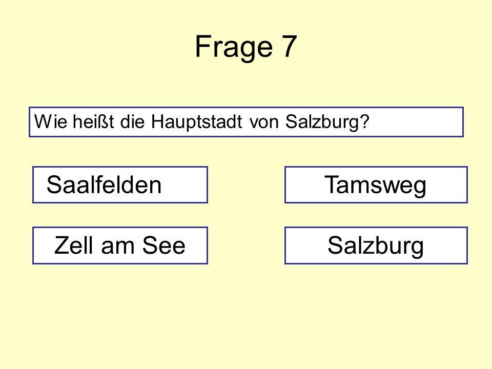 Frage 7 Wie heißt die Hauptstadt von Salzburg? Saalfelden Zell am SeeSalzburg Tamsweg