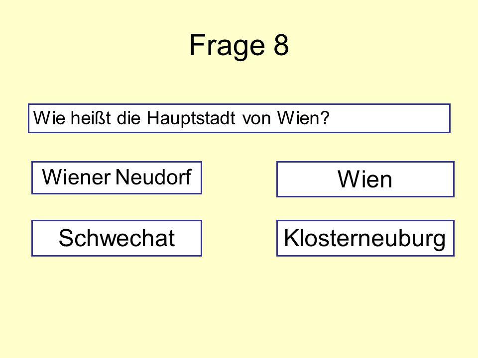Frage 8 Wie heißt die Hauptstadt von Wien? Wiener Neudorf SchwechatKlosterneuburg Wien