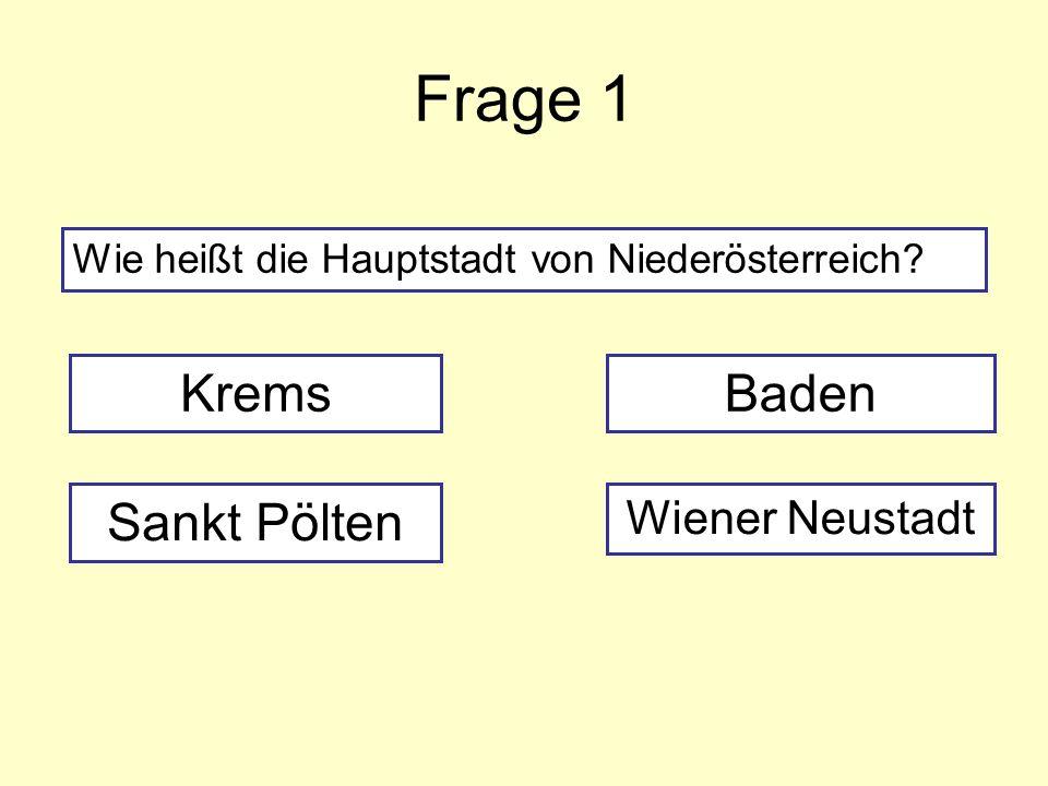 Frage 1 Wie heißt die Hauptstadt von Niederösterreich? Krems Sankt Pölten Wiener Neustadt Baden