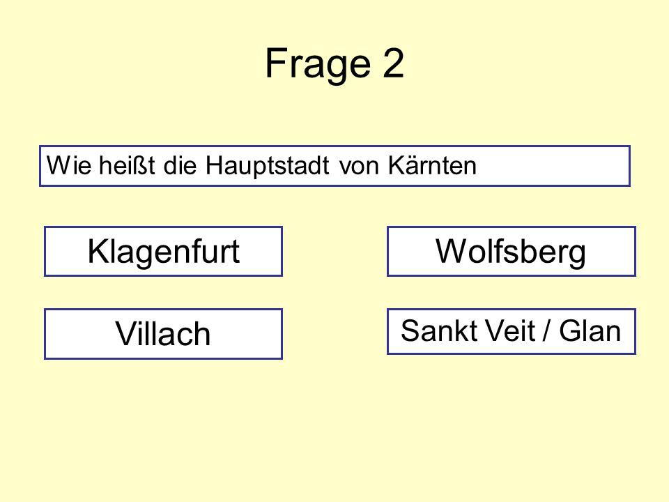 Frage 2 Wie heißt die Hauptstadt von Kärnten Klagenfurt Villach Sankt Veit / Glan Wolfsberg