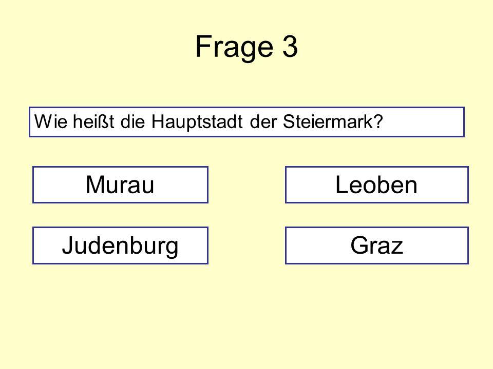 Frage 3 Wie heißt die Hauptstadt der Steiermark? Murau JudenburgGraz Leoben
