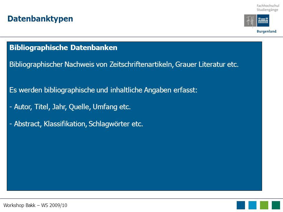 Workshop Bakk – WS 2009/10 Datenbanktypen Bibliographische Datenbanken Bibliographischer Nachweis von Zeitschriftenartikeln, Grauer Literatur etc. Es
