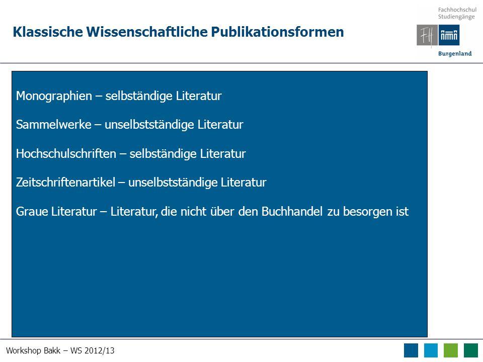 Workshop Bakk – WS 2012/13 Klassische Wissenschaftliche Publikationsformen Monographien – selbständige Literatur Sammelwerke – unselbstständige Litera