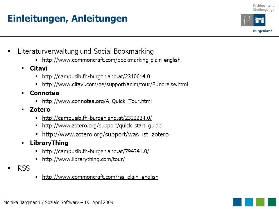 Einleitungen, Anleitungen Literaturverwaltung und Social Bookmarking http://www.commoncraft.com/bookmarking-plain-english Citavi http://campusib.fh-burgenland.at/2310614.0 http://www.citavi.com/de/support/anim/tour/Rundreise.html Connotea http://www.connotea.org/A_Quick_Tour.html Zotero http://campusib.fh-burgenland.at/2322234.0/ http://www.zotero.org/support/quick_start_guide http://www.zotero.org/support/was_ist_zotero LibraryThing http://campusib.fh-burgenland.at/794341.0/ http://www.librarything.com/tour/ RSS http://www.commoncraft.com/rss_plain_english