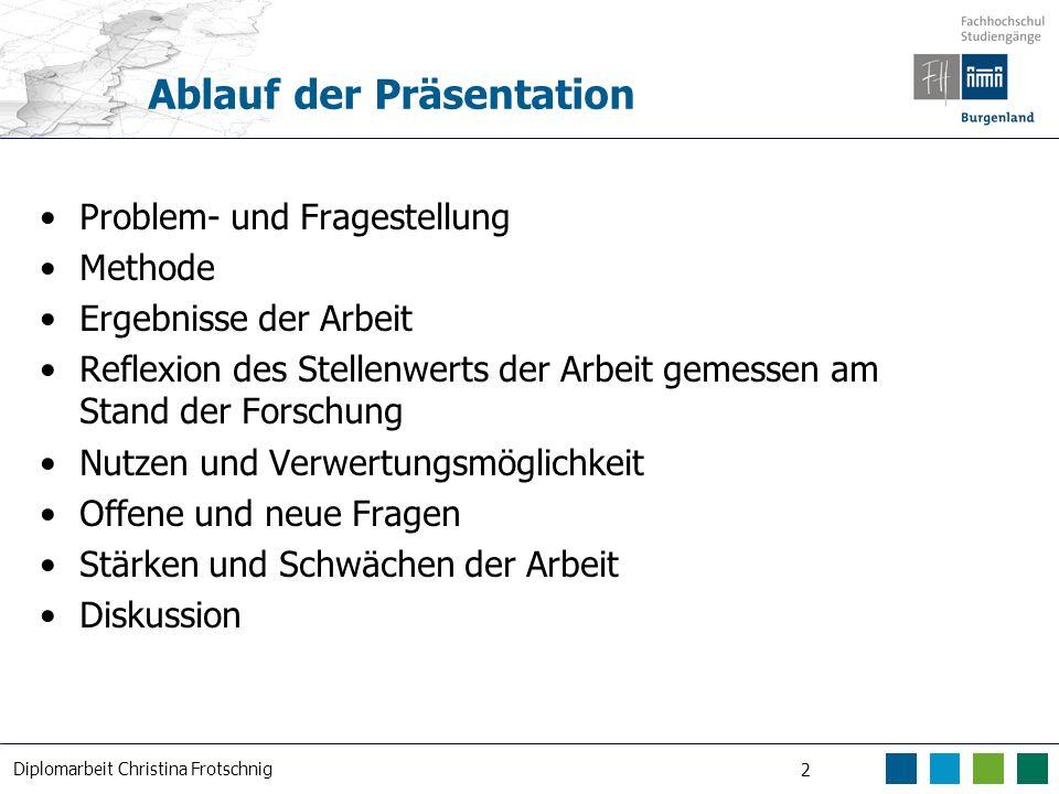 Diplomarbeit Christina Frotschnig 2 Ablauf der Präsentation Problem- und Fragestellung Methode Ergebnisse der Arbeit Reflexion des Stellenwerts der Ar