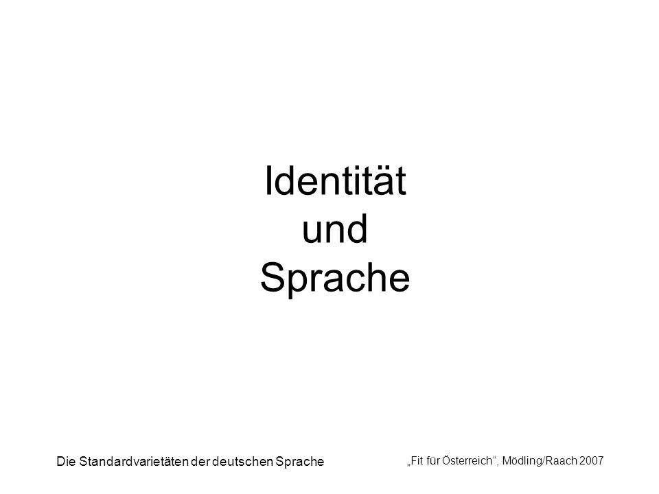 Die Standardvarietäten der deutschen Sprache Fit für Österreich, Mödling/Raach 2007 Identität und Sprache