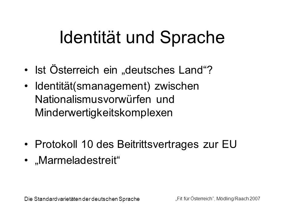 Die Standardvarietäten der deutschen Sprache Fit für Österreich, Mödling/Raach 2007 Identität und Sprache Ist Österreich ein deutsches Land? Identität