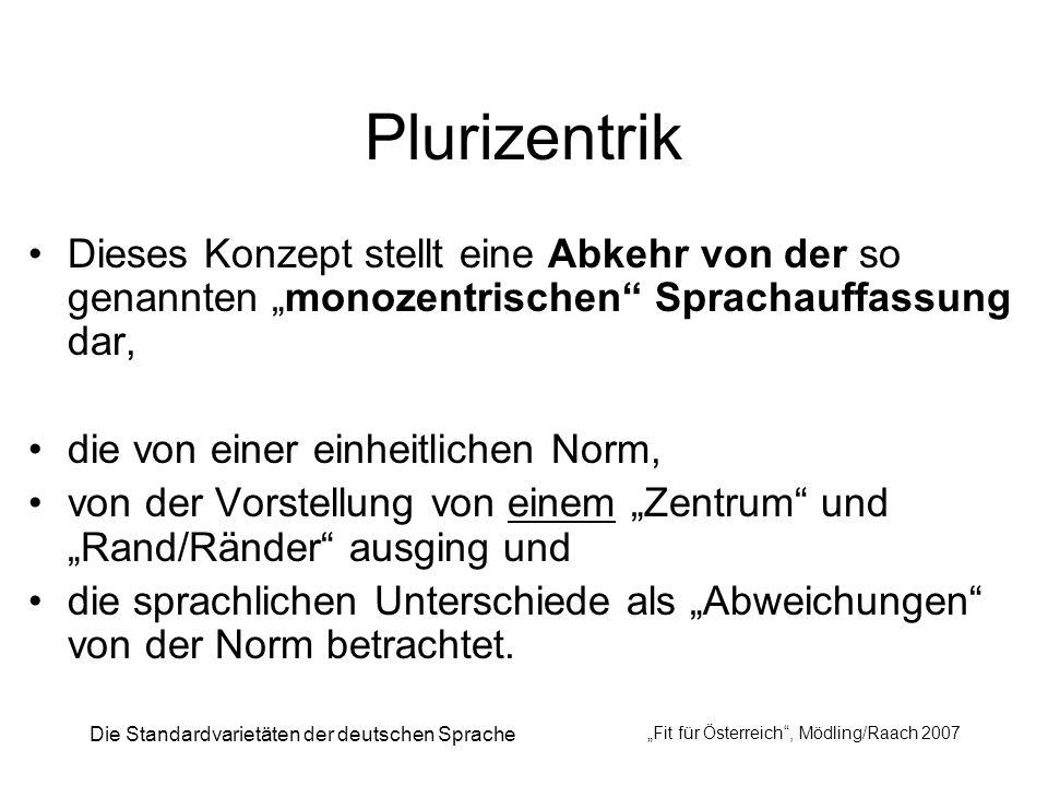 Die Standardvarietäten der deutschen Sprache Fit für Österreich, Mödling/Raach 2007 Plurizentrik Dieses Konzept stellt eine Abkehr von der so genannte