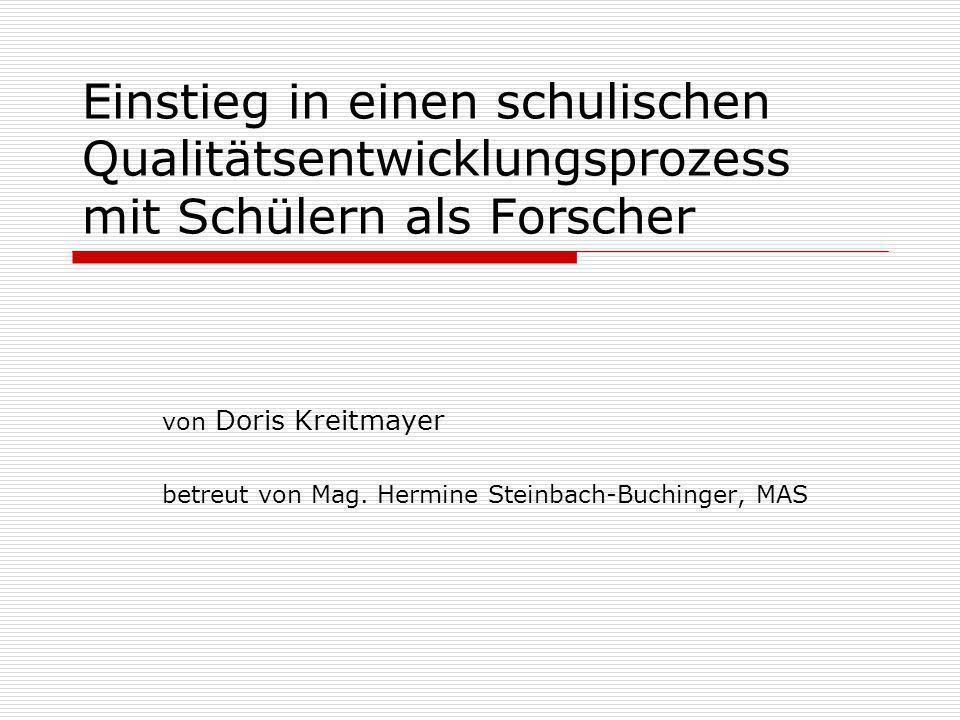 Einstieg in einen schulischen Qualitätsentwicklungsprozess mit Schülern als Forscher von Doris Kreitmayer betreut von Mag. Hermine Steinbach-Buchinger