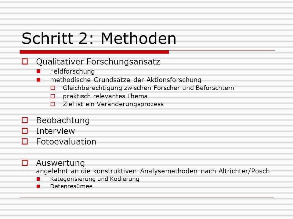Schritt 2: Methoden Qualitativer Forschungsansatz Feldforschung methodische Grundsätze der Aktionsforschung Gleichberechtigung zwischen Forscher und B