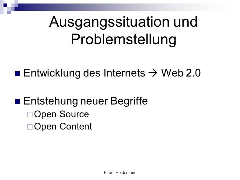 Bauer Heidemarie Ausgangssituation und Problemstellung Entwicklung des Internets Web 2.0 Entstehung neuer Begriffe Open Source Open Content