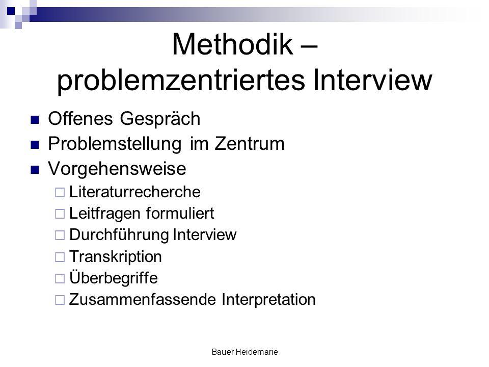 Bauer Heidemarie Methodik – problemzentriertes Interview Offenes Gespräch Problemstellung im Zentrum Vorgehensweise Literaturrecherche Leitfragen form