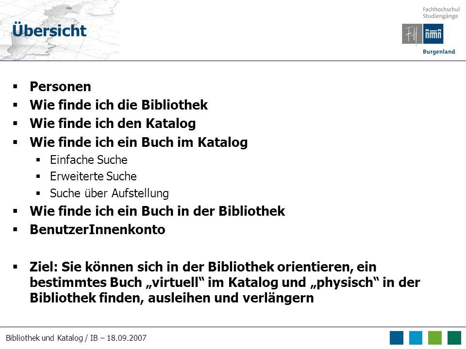 Bibliothek und Katalog / IB – 18.09.2007 Übersicht Personen Wie finde ich die Bibliothek Wie finde ich den Katalog Wie finde ich ein Buch im Katalog E