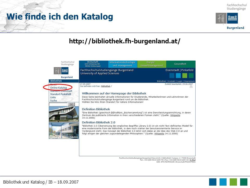 Bibliothek und Katalog / IB – 18.09.2007 Wie finde ich den Katalog http://bibliothek.fh-burgenland.at/
