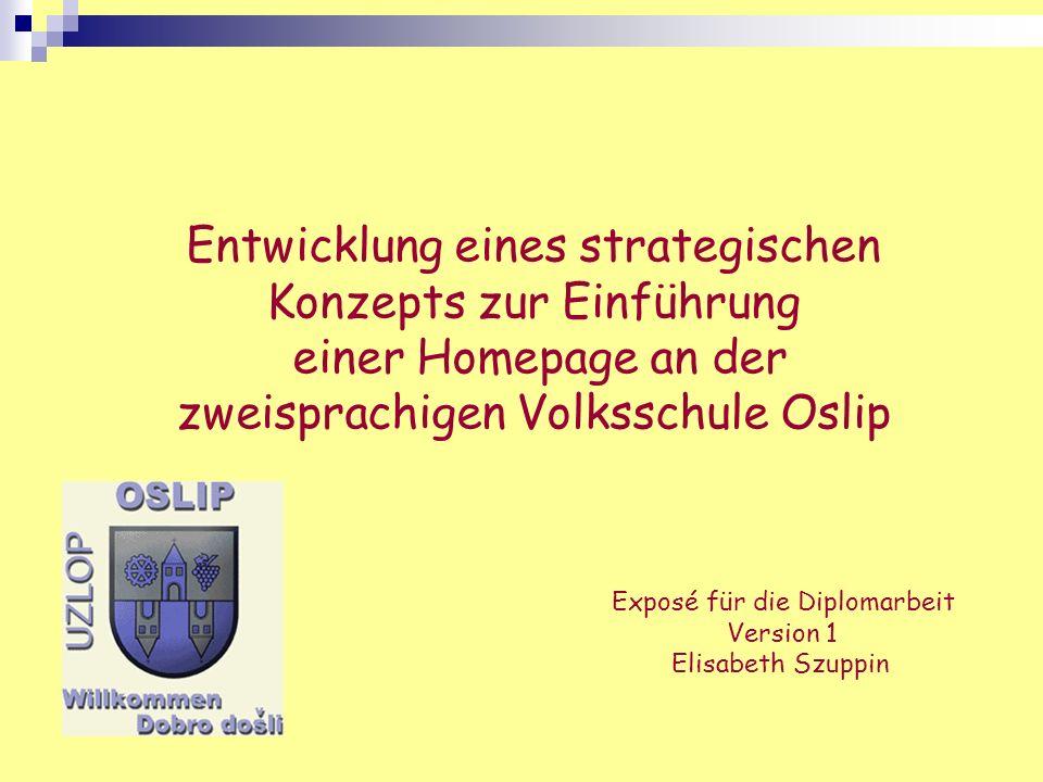 Entwicklung eines strategischen Konzepts zur Einführung einer Homepage an der zweisprachigen Volksschule Oslip Exposé für die Diplomarbeit Version 1 E