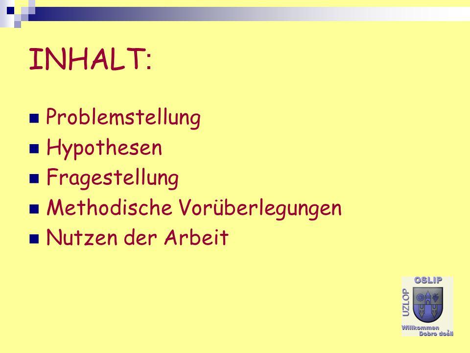 INHALT : Problemstellung Hypothesen Fragestellung Methodische Vorüberlegungen Nutzen der Arbeit