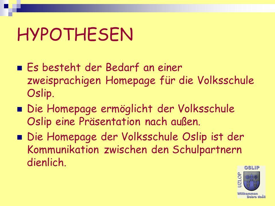 HYPOTHESEN Es besteht der Bedarf an einer zweisprachigen Homepage für die Volksschule Oslip. Die Homepage ermöglicht der Volksschule Oslip eine Präsen
