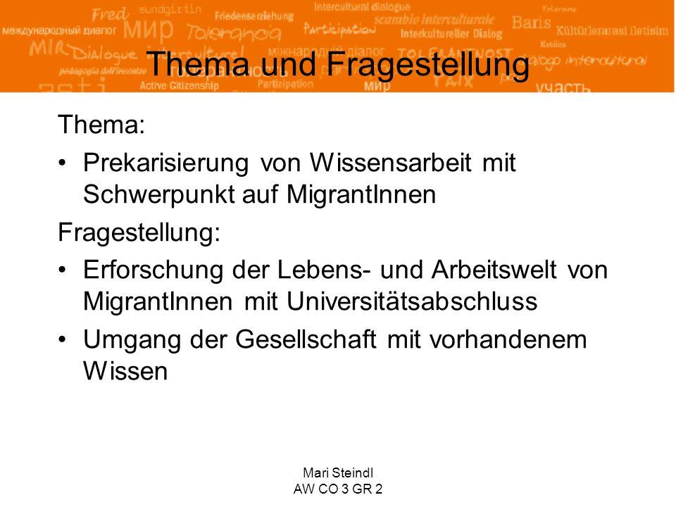 Mari Steindl AW CO 3 GR 2 Thema und Fragestellung Thema: Prekarisierung von Wissensarbeit mit Schwerpunkt auf MigrantInnen Fragestellung: Erforschung