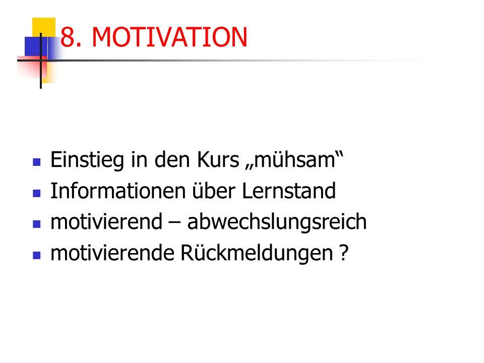 Einstieg in den Kurs mühsam Informationen über Lernstand motivierend – abwechslungsreich motivierende Rückmeldungen ? 8. MOTIVATION