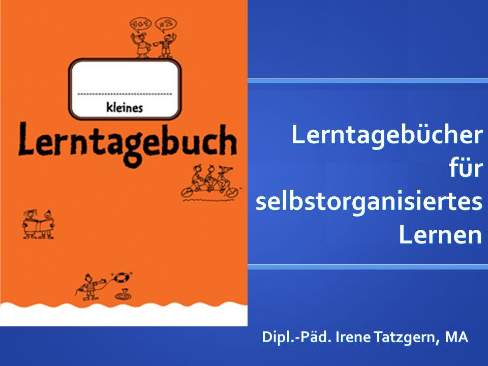 Lerntagebücher für selbstorganisiertes Lernen Dipl.-Päd. Irene Tatzgern, MA