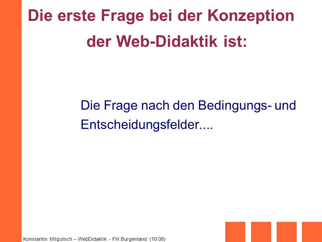 Konstantin Mitgutsch – WebDidaktik - FH Burgenland (10/38) Die erste Frage bei der Konzeption der Web-Didaktik ist: Die Frage nach den Bedingungs- und