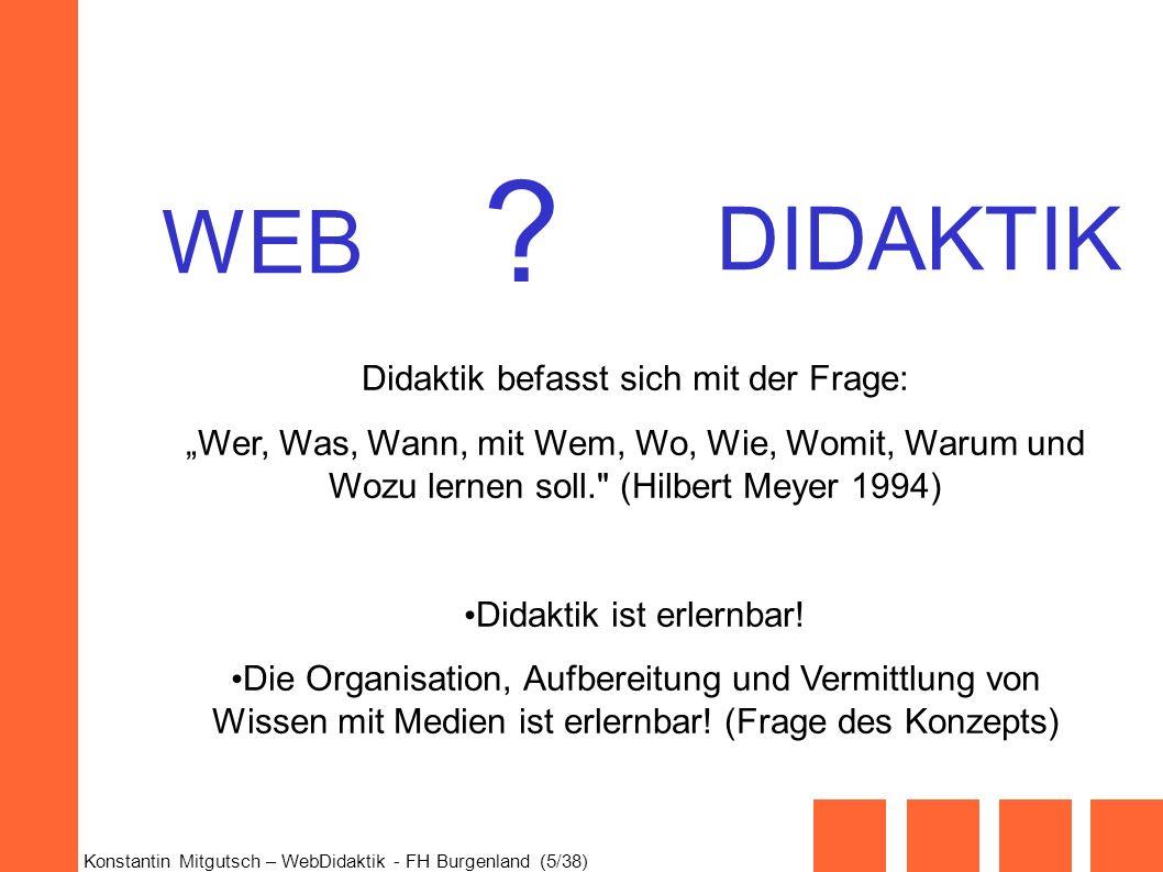 Konstantin Mitgutsch – WebDidaktik - FH Burgenland (5/38) DIDAKTIK WEB ? Didaktik befasst sich mit der Frage: Wer, Was, Wann, mit Wem, Wo, Wie, Womit,