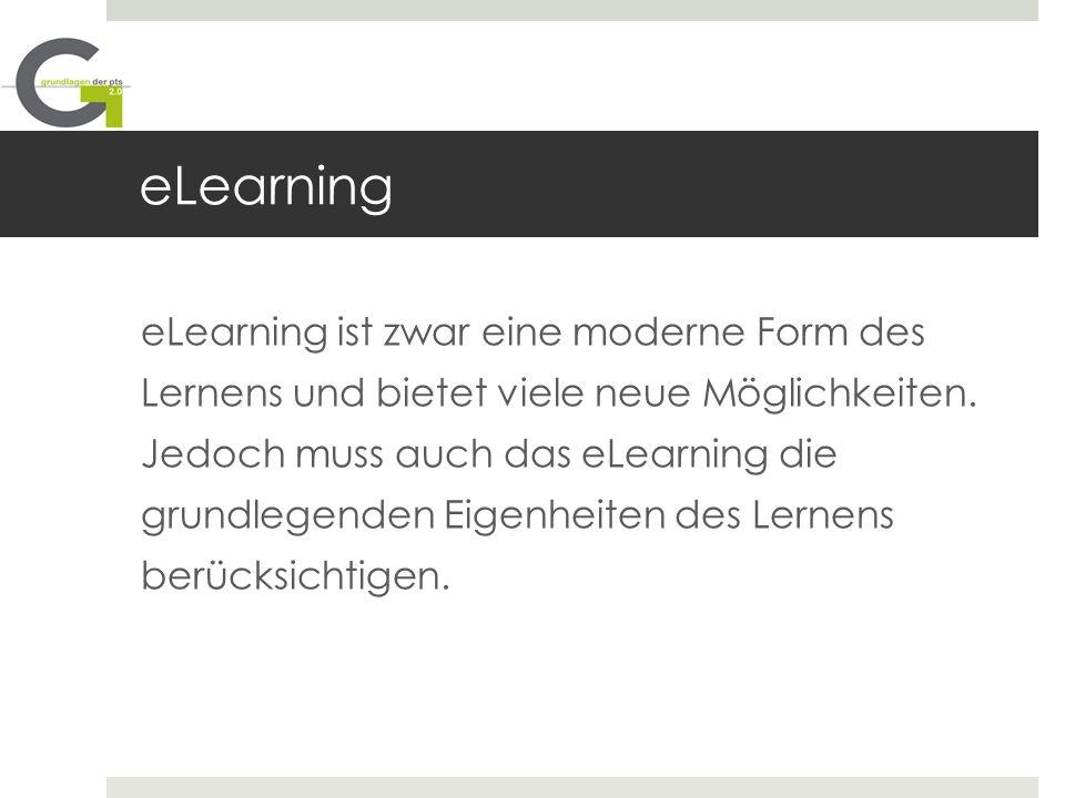 eLearning eLearning ist zwar eine moderne Form des Lernens und bietet viele neue Möglichkeiten. Jedoch muss auch das eLearning die grundlegenden Eigen