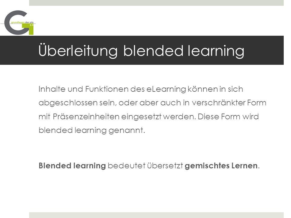Überleitung blended learning Inhalte und Funktionen des eLearning können in sich abgeschlossen sein, oder aber auch in verschränkter Form mit Präsenze