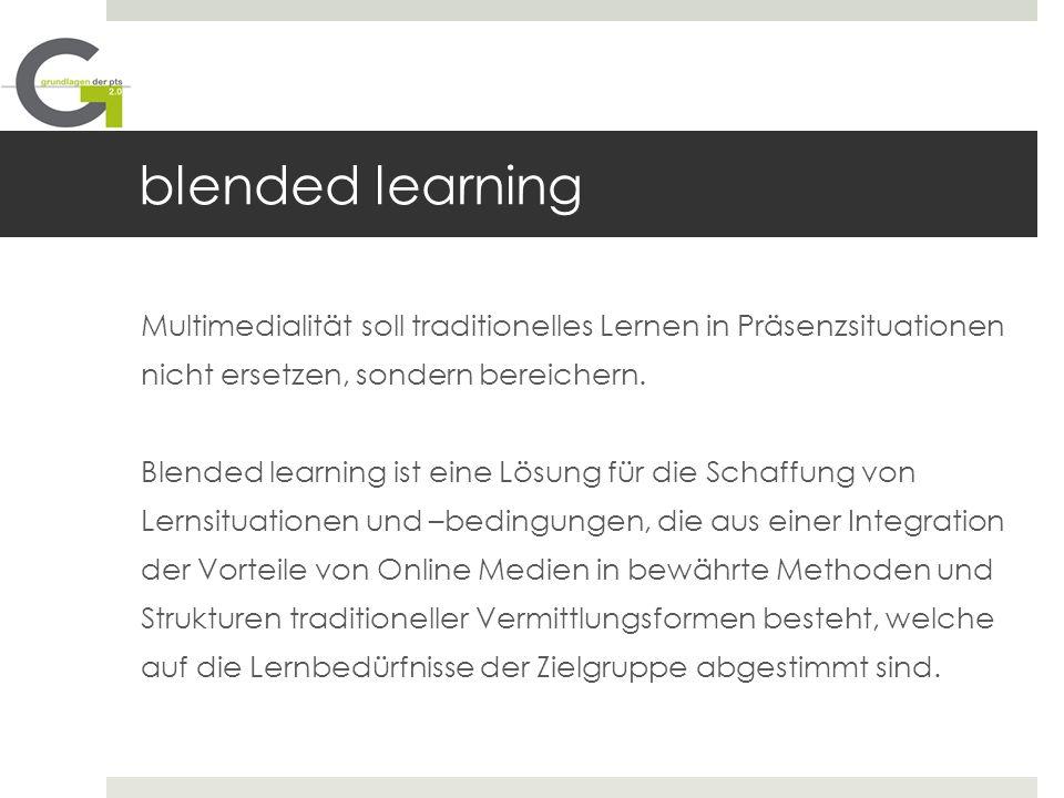 blended learning Multimedialität soll traditionelles Lernen in Präsenzsituationen nicht ersetzen, sondern bereichern. Blended learning ist eine Lösung