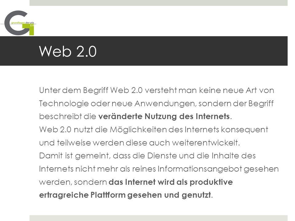Web 2.0 Unter dem Begriff Web 2.0 versteht man keine neue Art von Technologie oder neue Anwendungen, sondern der Begriff beschreibt die veränderte Nut